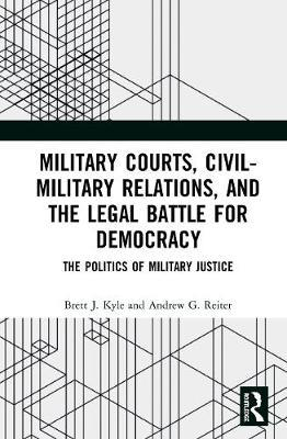 Military Courts, Civil-Military Relations, and the Legal Battle for Democracy by Brett J. Kyle