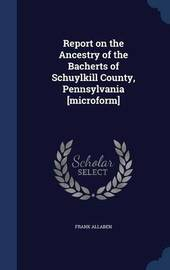 Report on the Ancestry of the Bacherts of Schuylkill County, Pennsylvania [microform] by Frank Allaben