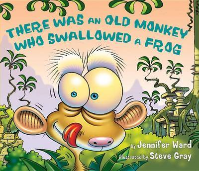 There Was an Old Monkey Who Swallowed a Frog by Jennifer Ward