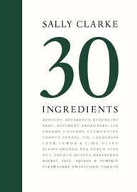 Sally Clarke: 30 Ingredients by Sally Clarke
