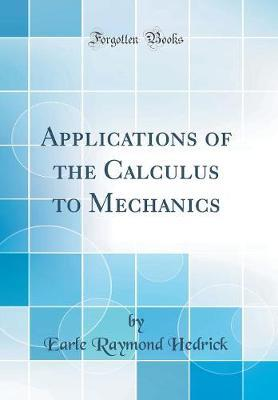 Applications of the Calculus to Mechanics (Classic Reprint) by Earle Raymond Hedrick