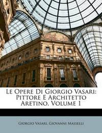 Le Opere Di Giorgio Vasari: Pittore E Architetto Aretino, Volume 1 by Giorgio Vasari