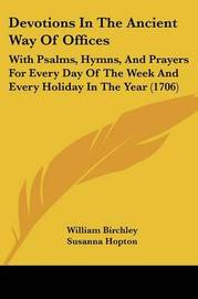 Devotions In The Ancient Way Of Offices: With Psalms, Hymns, And Prayers For Every Day Of The Week And Every Holiday In The Year (1706) by Susanna Hopton image