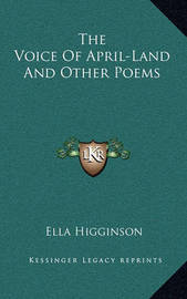 The Voice of April-Land and Other Poems by Ella Higginson