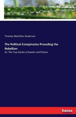The Political Conspiracies Preceding the Rebellion by Thomas McArthur Anderson