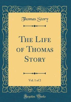 The Life of Thomas Story, Vol. 1 of 2 (Classic Reprint) by Thomas Story