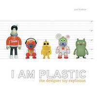 I am Plastic: The Designer Toy Explosion by Paul Budnitz image