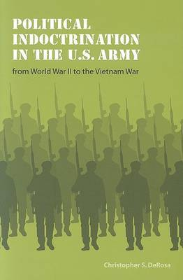 Political Indoctrination in the U.S. Army from World War II to the Vietnam War by Christopher S DeRosa image