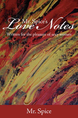 Mr. Spice's Love Notes: Written for the Pleasure of Sexy Women by Spice MR Spice