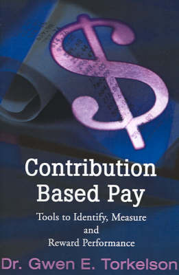 Contribution Based Pay: Tools to Identify, Measure and Reward Performance by Gwen E. Torkelson