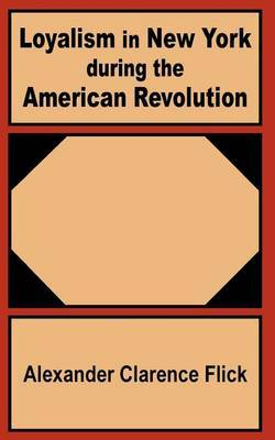 Loyalism in New York During the American Revolution by Alexander Clarence Flick