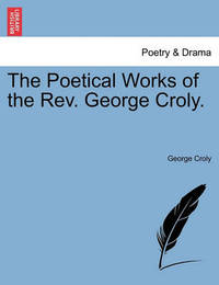 The Poetical Works of the REV. George Croly. by George Croly