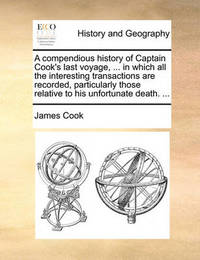 A Compendious History of Captain Cook's Last Voyage, ... in Which All the Interesting Transactions Are Recorded, Particularly Those Relative to His Unfortunate Death. ... by Cook
