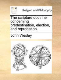The Scripture Doctrine Concerning Predestination, Election, and Reprobation. by John Wesley