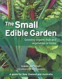 The Small Edible Garden: Growing Organic Fruit and Vegetables at Home : A Guide for New Zealand and Australia by Diana Anthony