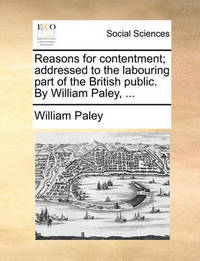 Reasons for Contentment; Addressed to the Labouring Part of the British Public. by William Paley, ... by William Paley