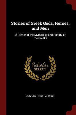 Stories of Greek Gods, Heroes, and Men by Caroline Hirst Harding
