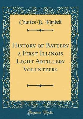 History of Battery a First Illinois Light Artillery Volunteers (Classic Reprint) by Charles B Kimbell image