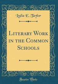 Literary Work in the Common Schools (Classic Reprint) by Lydia E Taylor