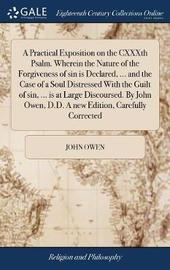 A Practical Exposition on the Cxxxth Psalm. Wherein the Nature of the Forgiveness of Sin Is Declared, ... and the Case of a Soul Distressed with the Guilt of Sin, ... Is at Large Discoursed. by John Owen, D.D. a New Edition, Carefully Corrected by John Owen image
