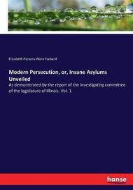 Modern Persecution, or, Insane Asylums Unveiled by Elizabeth Parsons Ware Packard