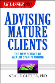 Advising Mature Clients: The New Science of Wealth Span Planning by Neal E. Cutler