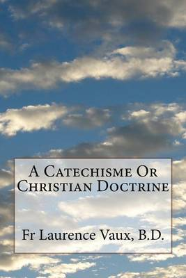 A Catechisme or Christian Doctrine by Laurence Vaux B D