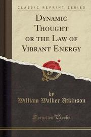 Dynamic Thought or the Law of Vibrant Energy (Classic Reprint) by William Walker Atkinson image