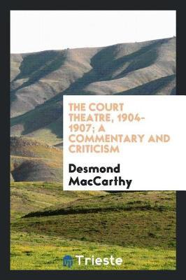 The Court Theatre, 1904-1907; A Commentary and Criticism by Desmond MacCarthy