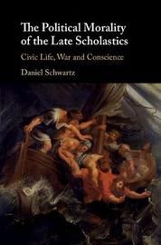The Political Morality of the Late Scholastics by Daniel Schwartz