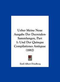 Ueber Meine Neue Ausgabe Der Decretalen-Sammlungen, Part 1: Und Der Quinque Compilationes Antiquae (1882) by Emil Albert Friedberg image