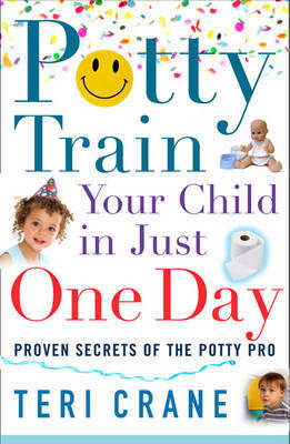 Potty Train Your Child In Just One Day: Proven Secrets of the Potty Pro by Teri Crane