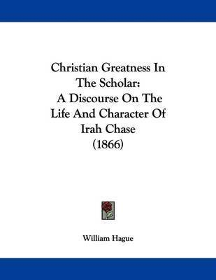 Christian Greatness in the Scholar: A Discourse on the Life and Character of Irah Chase (1866) by William Hague
