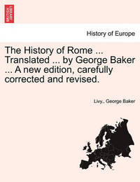 The History of Rome ... Translated ... by George Baker ... a New Edition, Carefully Corrected and Revised. by . Livy