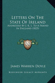 Letters on the State of Ireland: Addressed by J. K. L. to a Friend in England (1825) by James Warren Doyle