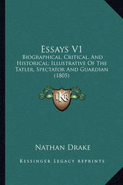 Essays V1 Essays V1: Biographical, Critical, and Historical; Illustrative of the Biographical, Critical, and Historical; Illustrative of the Tatler, Spectator and Guardian (1805) Tatler, Spectator and Guardian (1805) by Nathan Drake