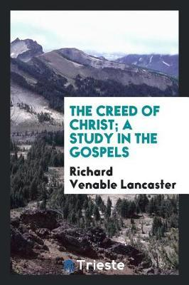 The Creed of Christ; A Study in the Gospels by Richard Venable Lancaster