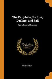 The Caliphate, Its Rise, Decline, and Fall by William Muir