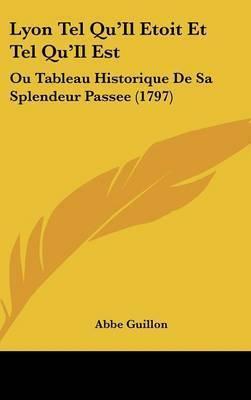 Lyon Tel Qu'Il Etoit Et Tel Qu'Il Est: Ou Tableau Historique De Sa Splendeur Passee (1797) by Abbe Guillon
