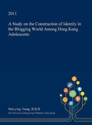 A Study on the Construction of Identity in the Blogging World Among Hong Kong Adolescents by Man-Ying Tsang