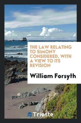 The Law Relating to Simony Considered, with a View to Its Revision by William Forsyth