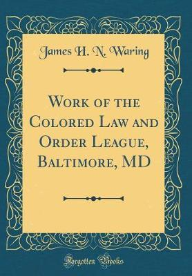 Work of the Colored Law and Order League, Baltimore, MD (Classic Reprint) by James H N Waring