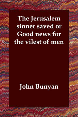 The Jerusalem Sinner Saved or Good News for the Vilest of Men by John Bunyan )