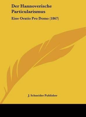 Der Hannoverische Particularismus: Eine Oratio Pro Domo (1867) by Schneider Publisher J Schneider Publisher