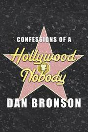 Confessions of a Hollywood Nobody by Dan Bronson