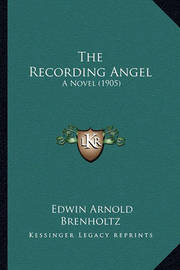 The Recording Angel: A Novel (1905) by Edwin Arnold Brenholtz