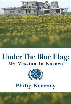 Under the Blue Flag: My Mission in Kosovo by Philip Kearney image