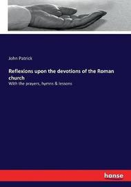 Reflexions upon the devotions of the Roman church by John Patrick