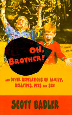 Oh, Brother!: And Other Revelations on Family, Relatives, Pets and Sex by Scott Badler image
