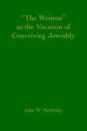 The Written as the Vocation of Conceiving Jewishly by John W McGinley